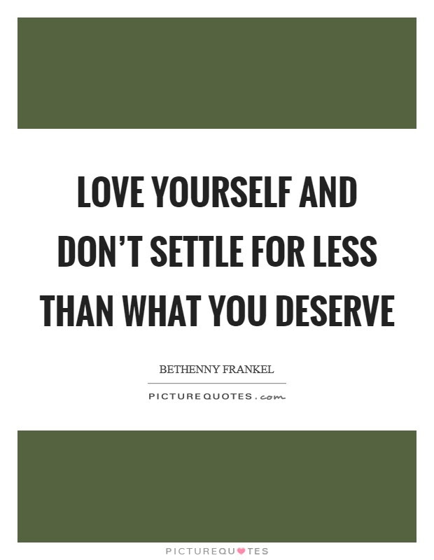 Love Yourself And Don T Settle For Less Than What You Deserve