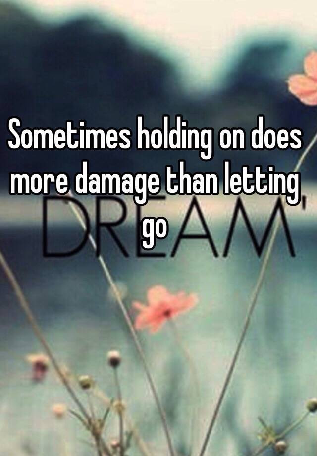 Sometimes Holding On Does More Damage Than Letting Go