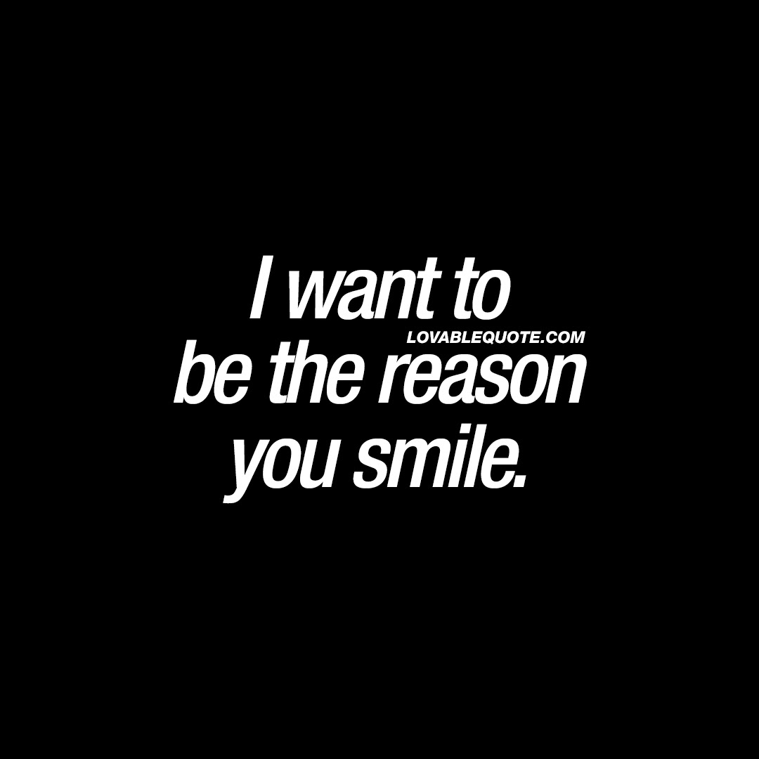 I Want To Be The Reason You Smile Cute Smile Quotes For Him And Her