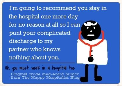 I'm going to recommend you stay in the hospital one more day for no reason at all so I can punt your complicated discharge to my partner who knows nothing about you doctor ecard humor photo.