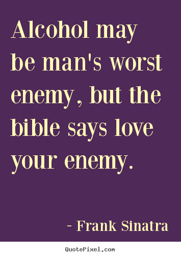 Quote About Love Alcohol May Be Mans Worst Enemy But The Bible