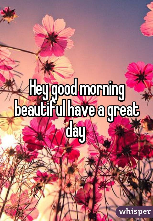 Hey Good Morning Beautiful Have A Great Day