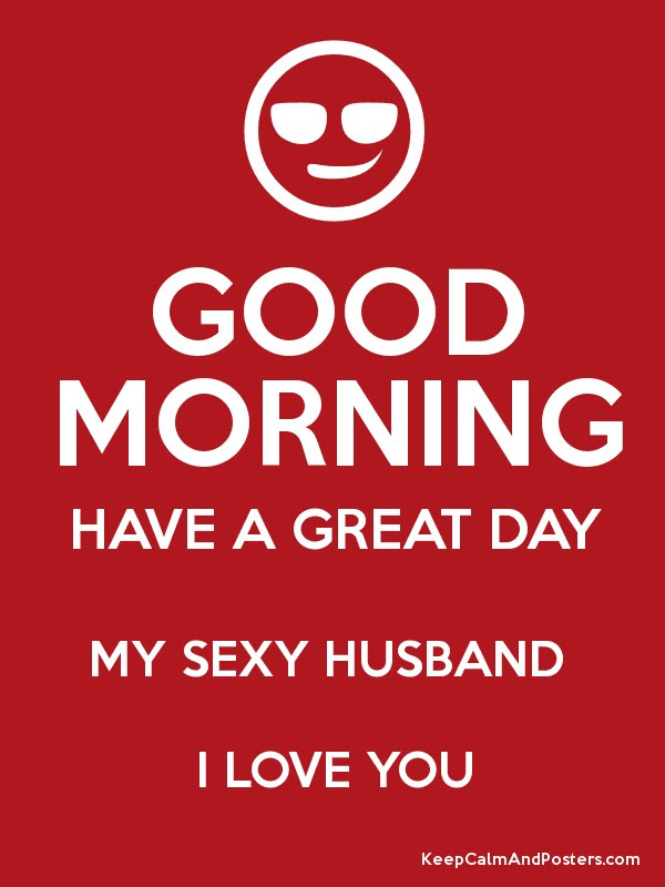 Good Morning Have A Great Day My Sexy Husband I Love You Keep Calm