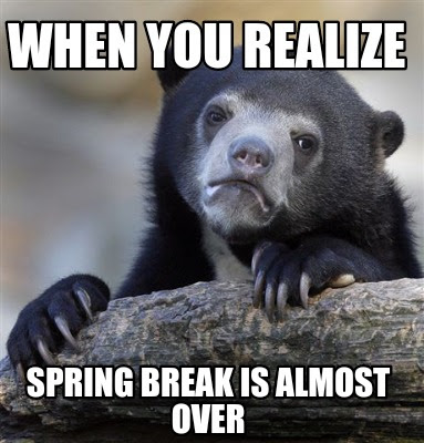 Meme Creator - Funny When you realize Spring break is ...