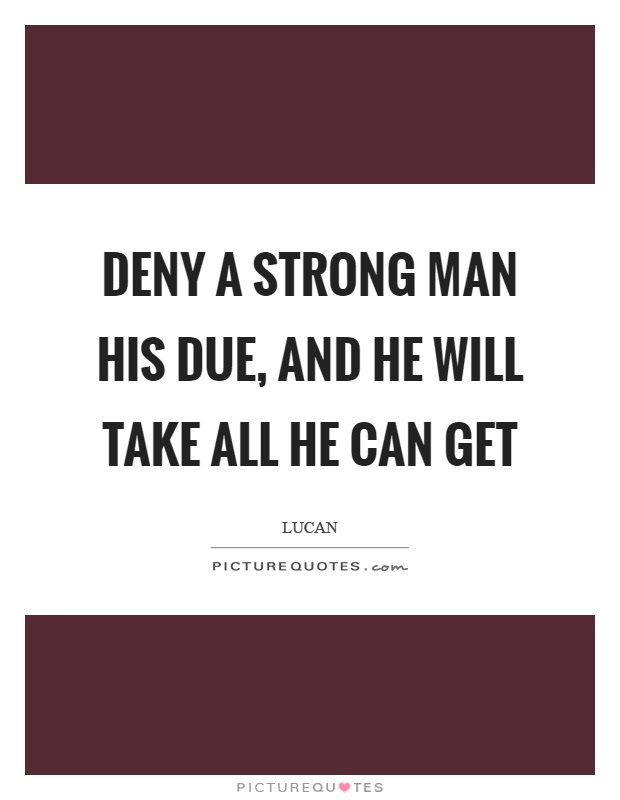 Deny A Strong Man His Due And He Will Take All He Can Get Picture