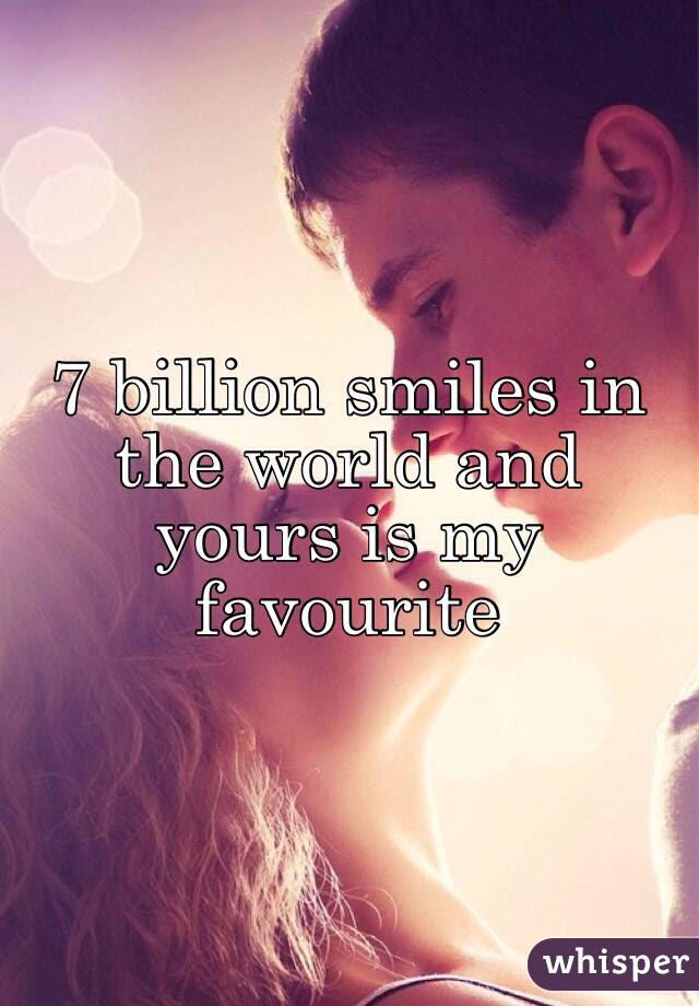 7 Billion Smiles In The World And Yours Is My Favourite
