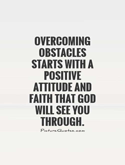 Overcoming Obstacles Starts With A Positive Attitude And Faith That