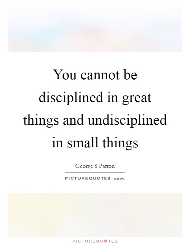 You Cannot Be Disciplined In Great Things And Undisciplined In