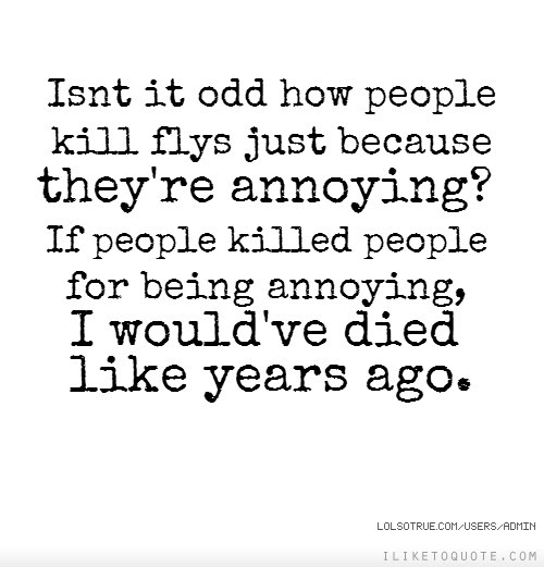 Isnt It Odd How People Kill Flys Just Because Theyre Annoying If