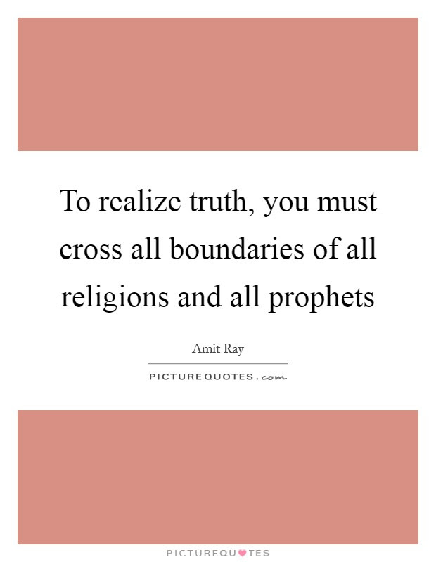 To Realize Truth You Must Cross All Boundaries Of All Religions