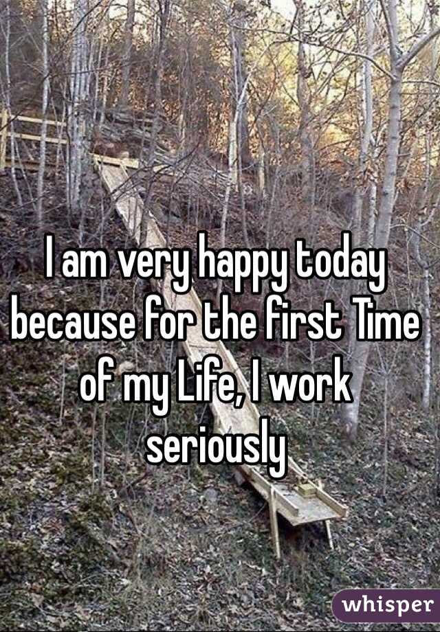 I Am Very Happy Today Because For The First Time Of My Life I Work