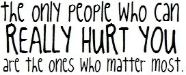 The Only People Who Can Really Hurt You Are The Ones Who Matter Most