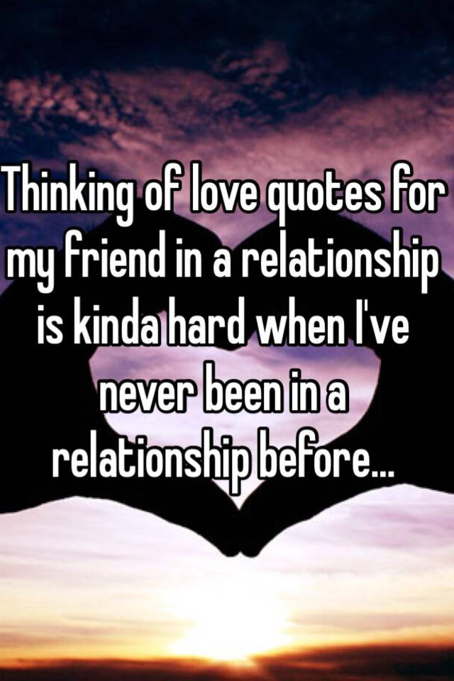 Thinking Of Love Quotes For My Friend In A Relationship Is Kinda