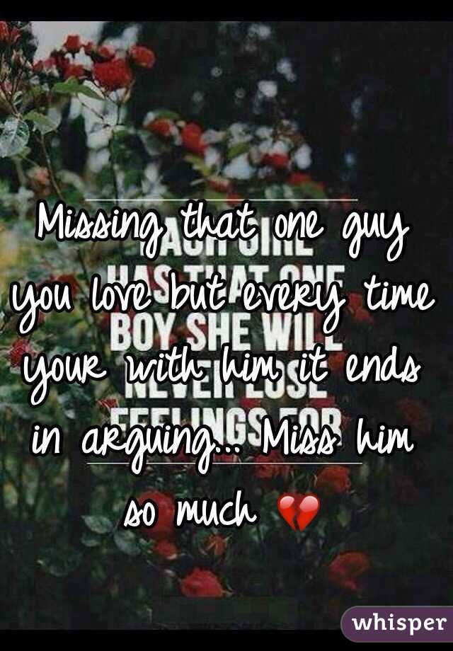 Missing That One Guy You Love But Every Time Your With Him It Ends