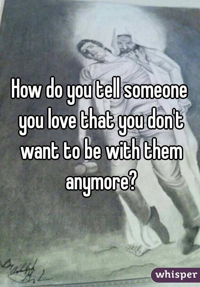 How Do You Tell Someone You Love That You Dont Want To Be With Them