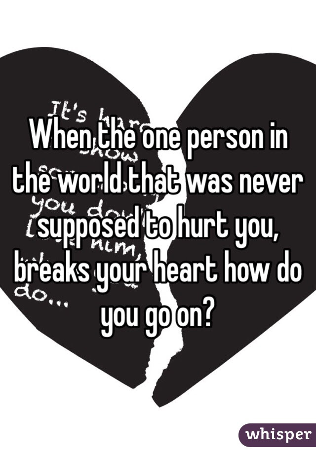 When The One Person In The World That Was Never Supposed To Hurt You