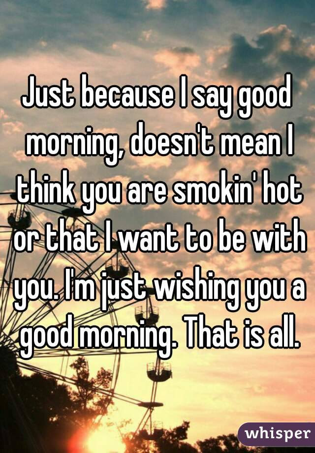 Just Because I Say Good Morning Doesnt Mean I Think You Are Smokin