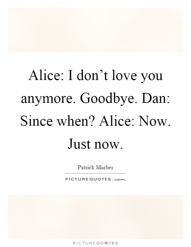Alice I Dont Love You Anymore Goodbye Dan Since When