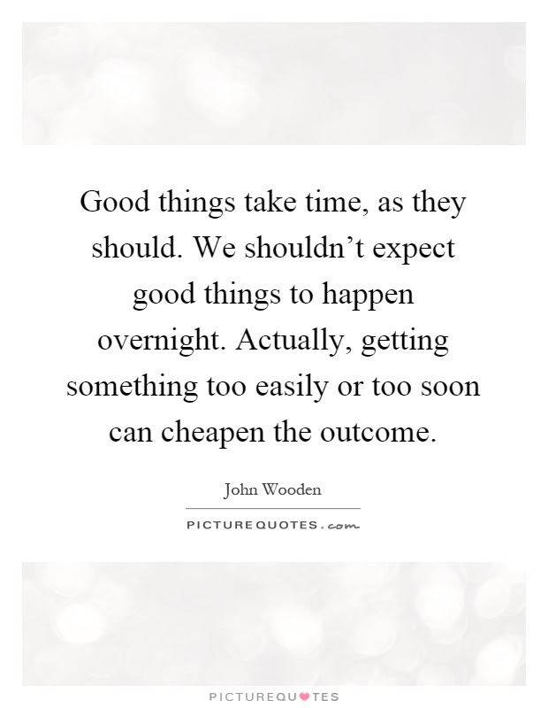 Good Things Take Time As They Should We Shouldnt Expect Good