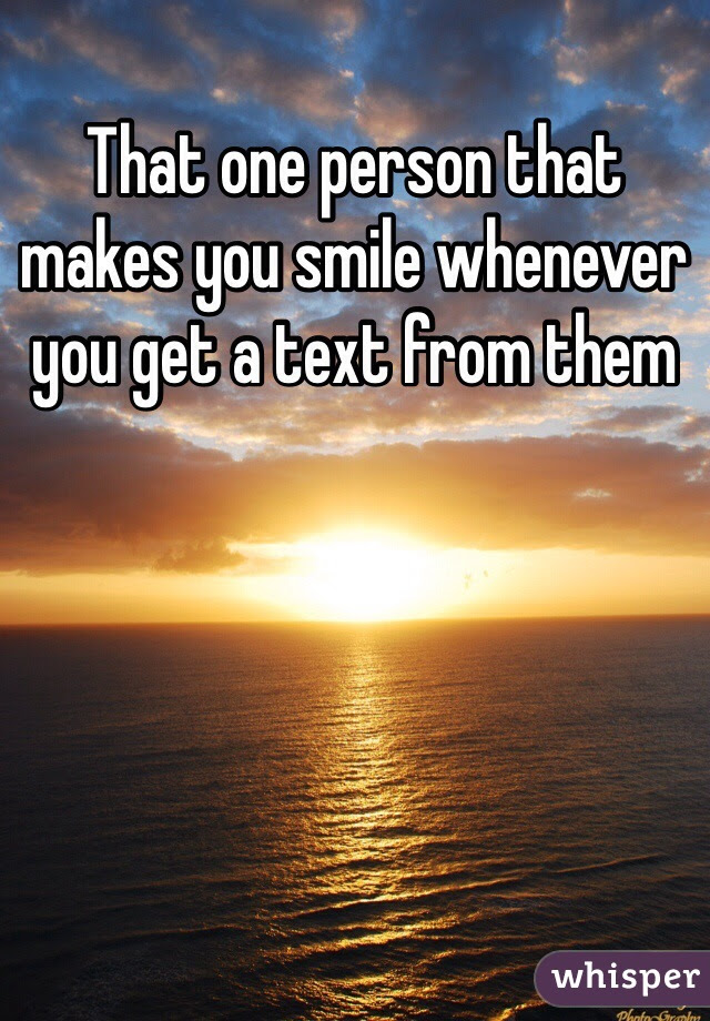That One Person That Makes You Smile Whenever You Get A Text From