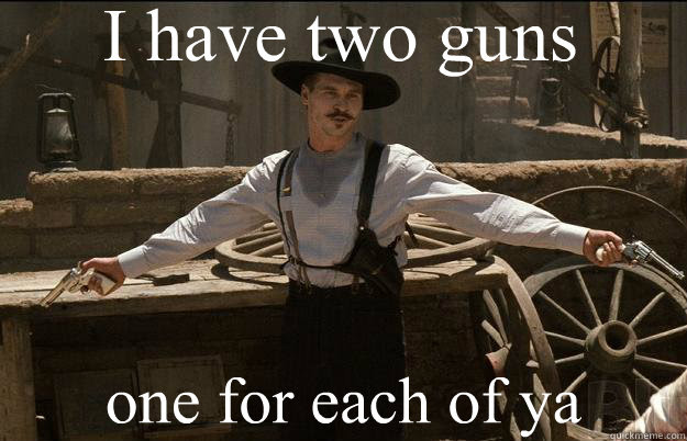 I Have Two Guns One For Each Of Ya Doc Holliday Quickmeme