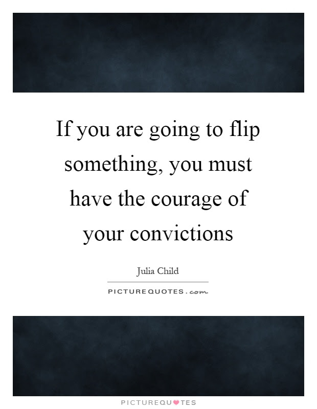 If You Are Going To Flip Something You Must Have The Courage Of