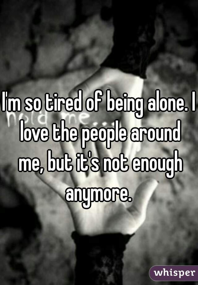 Im So Tired Of Being Alone I Love The People Around Me But Its Not