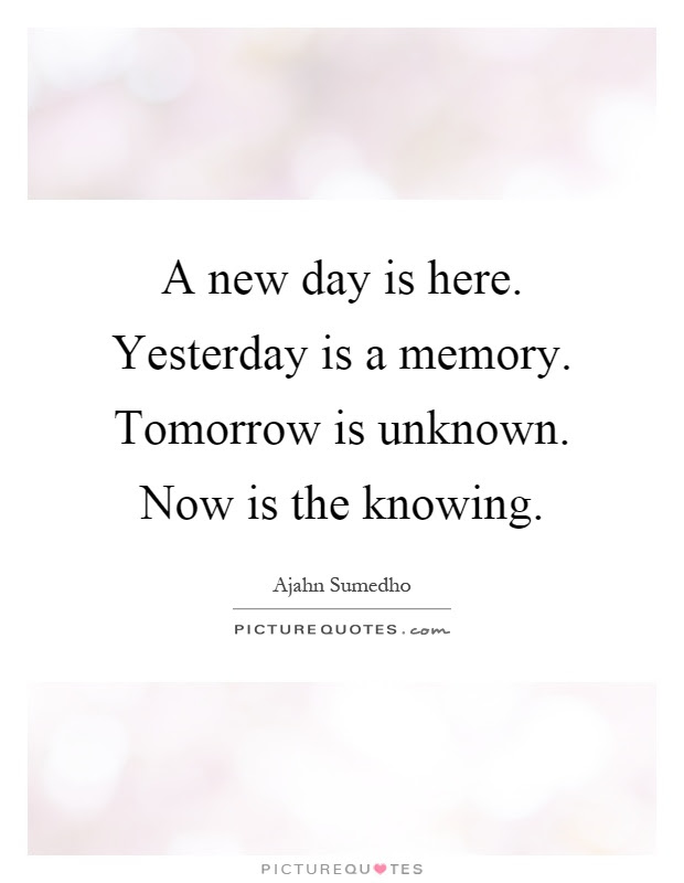 A New Day Is Here Yesterday Is A Memory Tomorrow Is Unknown