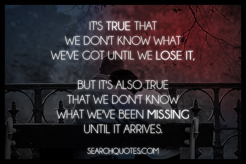 sorandomquote:  It's true that we don't know what we've got until we lose it, but it's also true that we don't know what we've been missing until it arrives. Click to follow this blog, you will be so glad you did! Follow me on Twitter @SoRandomQuote