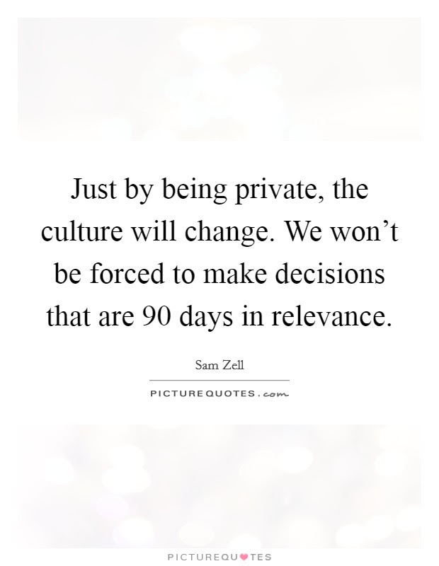 Just By Being Private The Culture Will Change We Wont Be