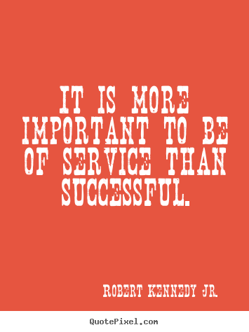 It is more important to be of service than successful. Robert Kennedy Jr. famous success quotes