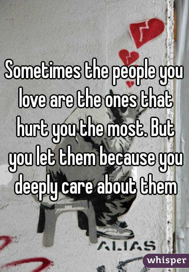 Sometimes The People You Love Are The Ones That Hurt You The Most