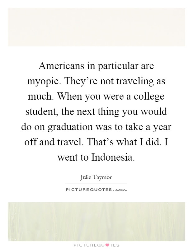 Americans in particular are myopic. Theyre not traveling as  Picture Quotes