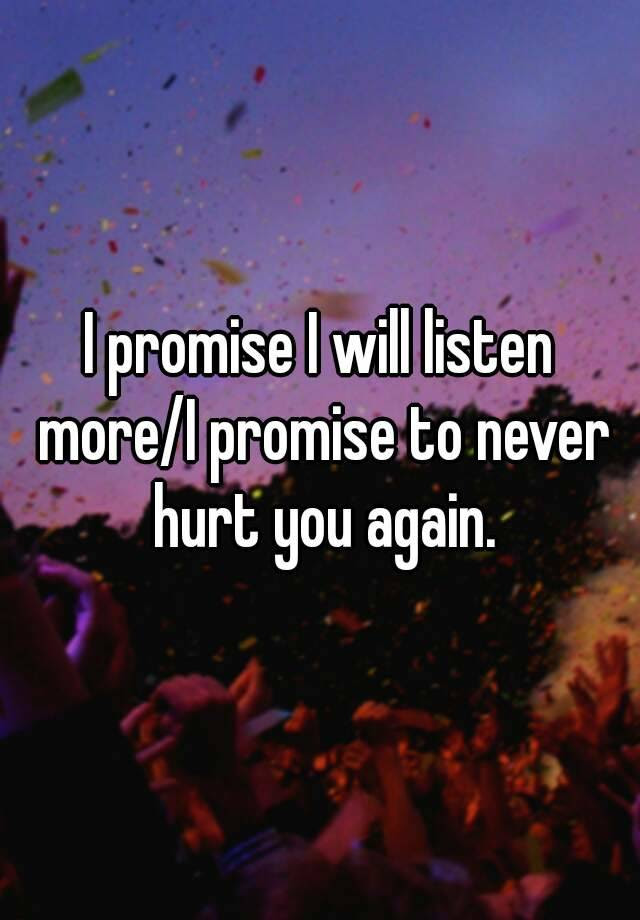 I Promise I Will Listen Morei Promise To Never Hurt You Again
