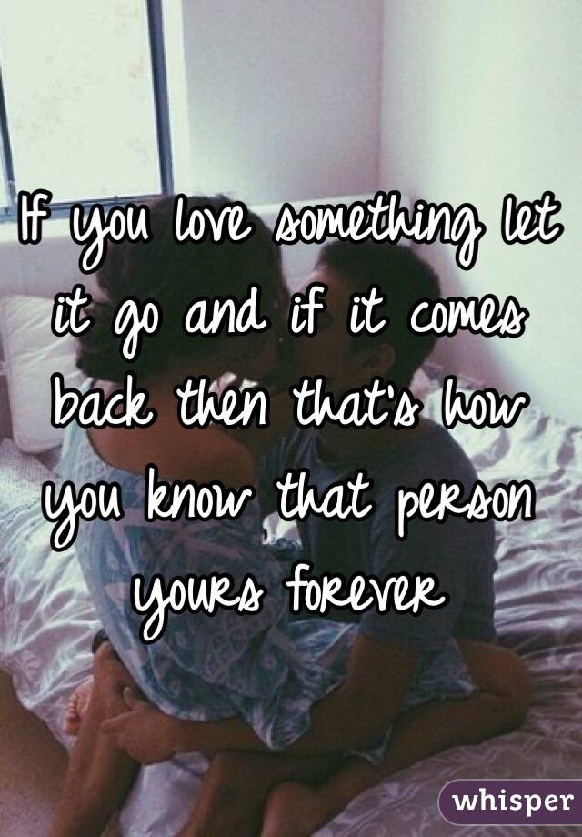 If You Love Something Let It Go And If It Comes Back Then Thats How You
