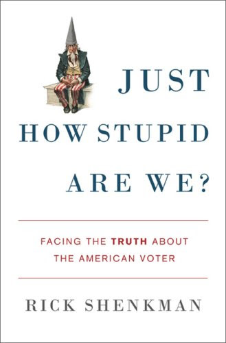 Rick Shenkman: Just How Stupid Are We?: Facing the Truth About the American Voter
