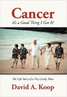 Cancer - It's a Good Thing I Got It!: The Life Story of a Very Lucky Man