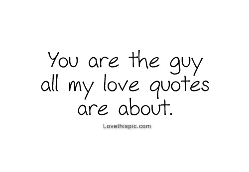 You Are The Guy All My Love Quotes Are About Pictures Photos And