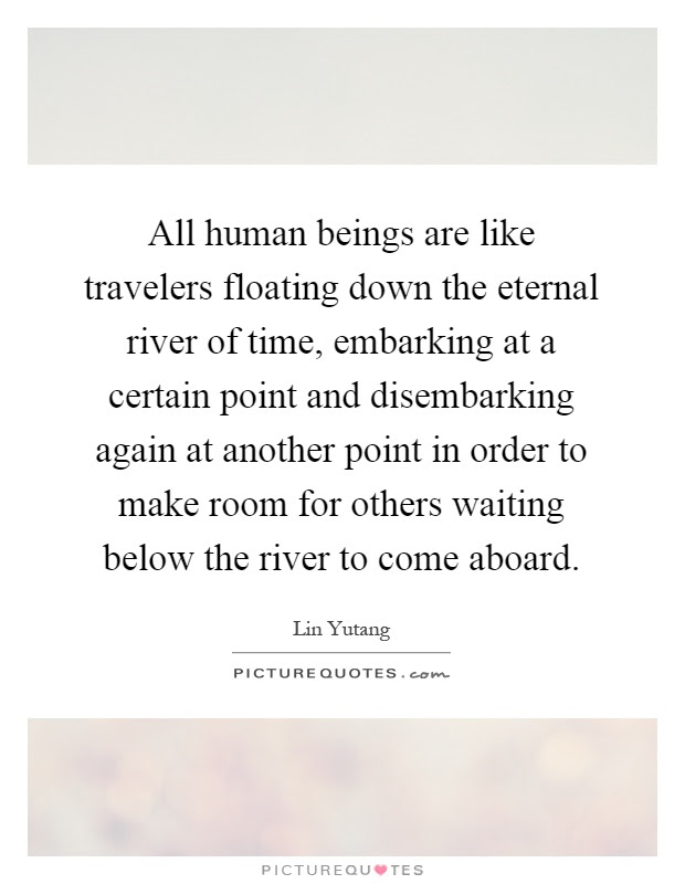 All Human Beings Are Like Travelers Floating Down The Eternal
