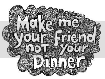 Make me your Friend not Your Dinner
