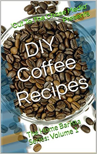 Delicious DIY Coffee Recipes That Will Impress and Bring Out the Home Barista In Everyone: The Home Barista Series: Volume 1 (Delicious DIY Coffee Recipes ... In Everyone:The Home Barista Series)