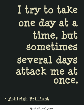 I Try To Take One Day At A Time But Sometimes Several Days