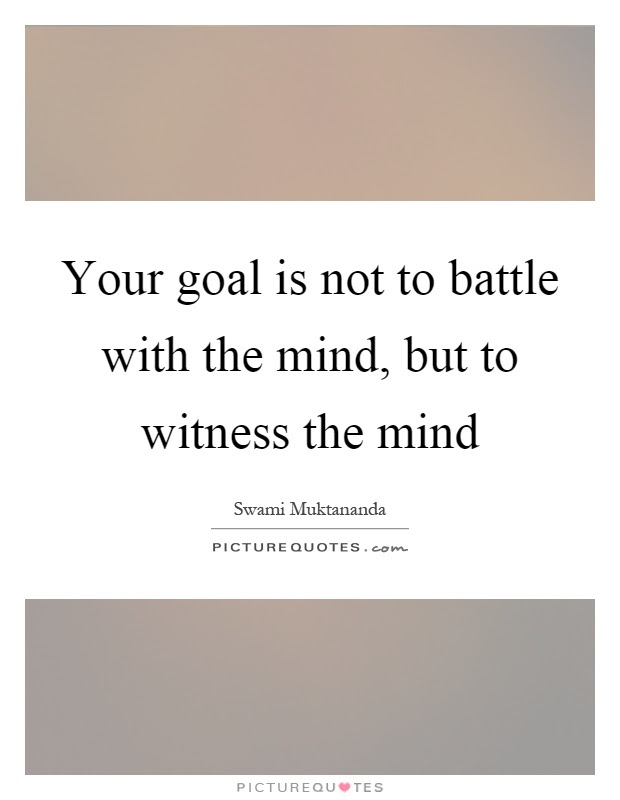 Your Goal Is Not To Battle With The Mind But To Witness The Mind