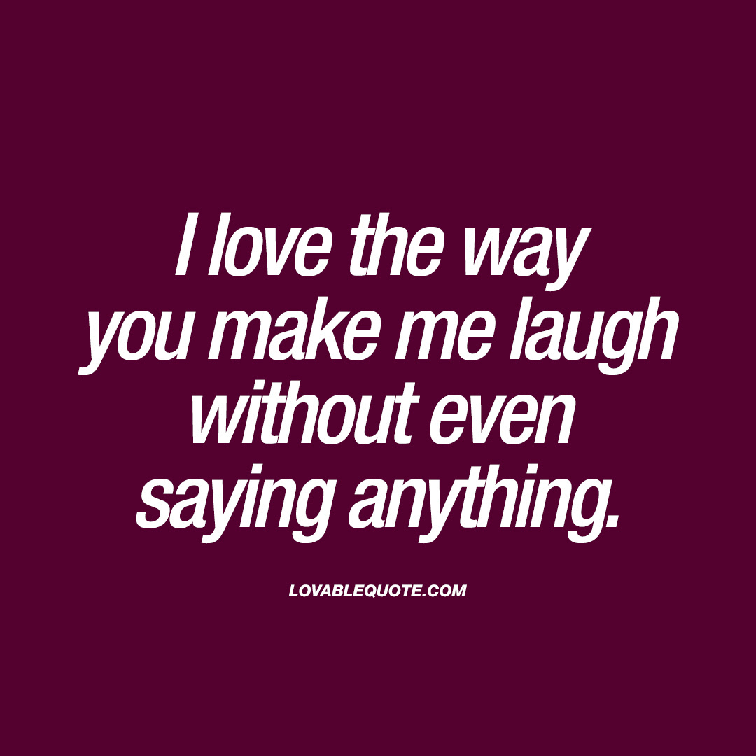 I Love The Way You Make Me Laugh Without Even Saying Anything