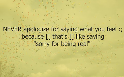 Never Apologize For Saying What You Feel Because Like Saying Sorry