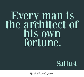 Every Man Is The Architect Of His Own Fortune Sallust Best Success