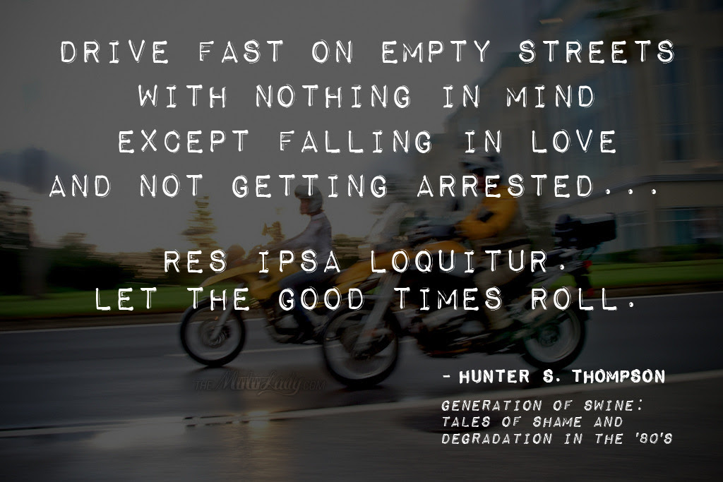 "More motorcycle relatable quotes/wisdom from one of my all time favorite writers, Hunter S. Thompson: ""Drive fast on empty streets with nothing in mind except falling in love and not getting arrested… Res ipsa loquitur. Let the good times roll.""  Res ipsa loquitur, latin for ""the thing itself speaks"" is known to mean, ""it speaks for itself"" (wiki). Let the good times roll! Photograph by Benjamin Thompson, graphic design copyright themotolady.com 2013. [ more motorcycles quotes 