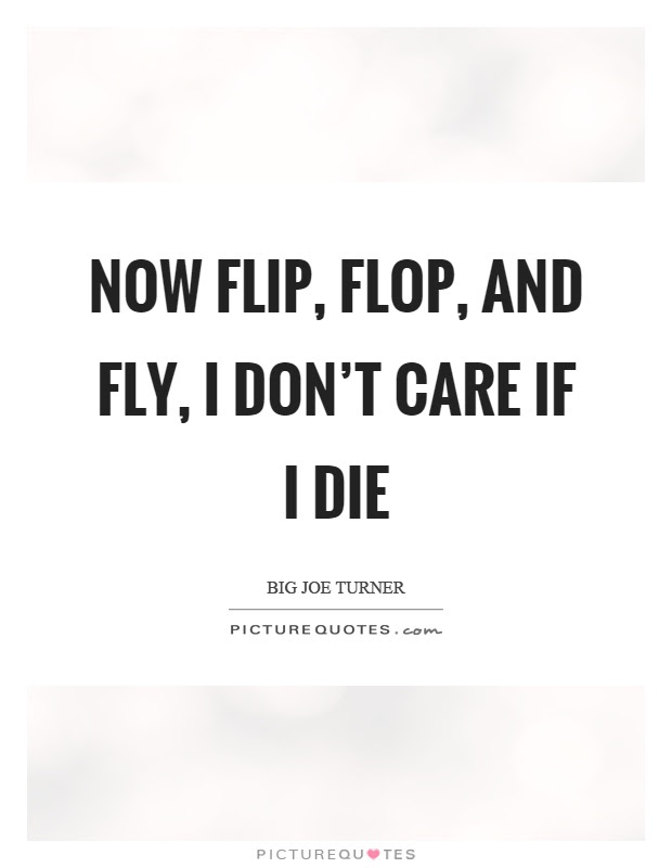 Now Flip Flop And Fly I Dont Care If I Die Picture Quotes