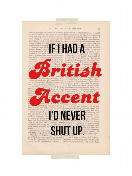"""If I Had a British Accent I'd Never Shut Up"" Vintage Book Page Art Print...That's why I never shut up - my great accent lol :)"