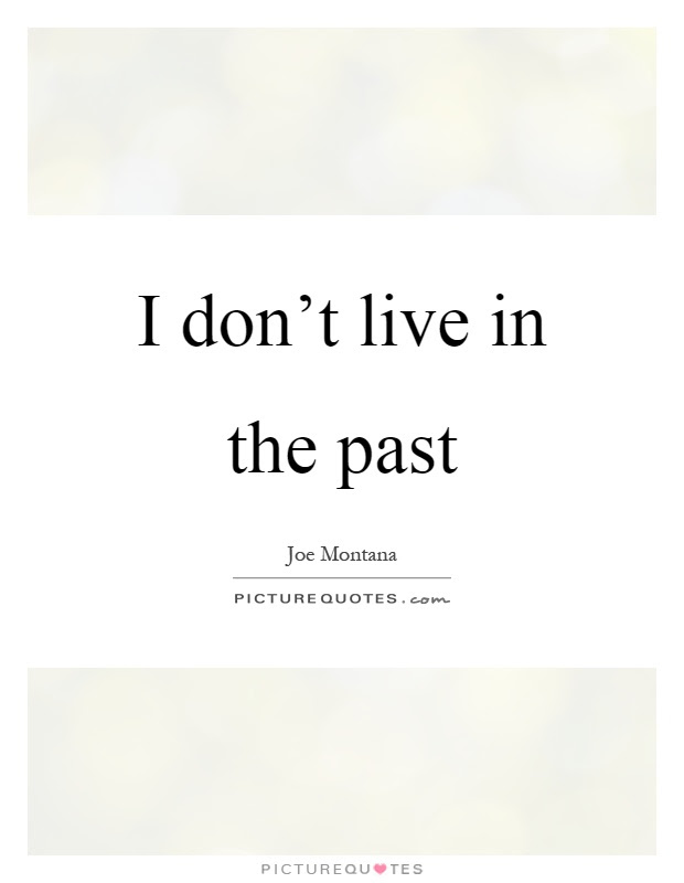 I Dont Live In The Past Picture Quotes